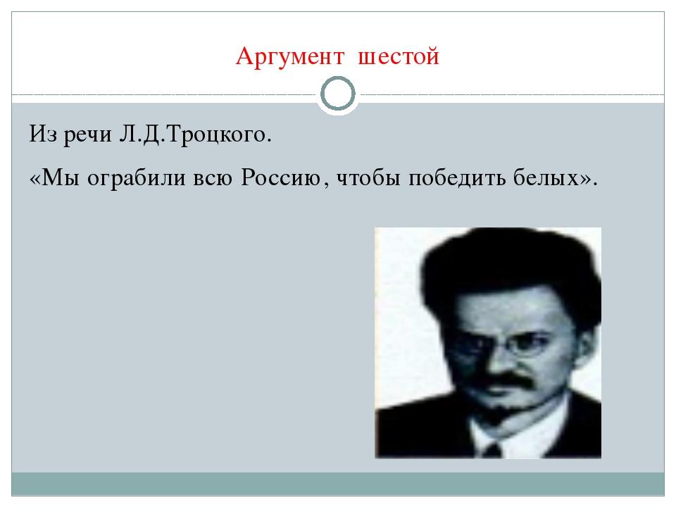 Аргумент шестой Из речи Л.Д.Троцкого. «Мы ограбили всю Россию, чтобы победить...