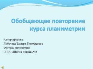Автор проекта: Лобачева Тамара Тимофеевна учитель математики УВК «Школа-лицей
