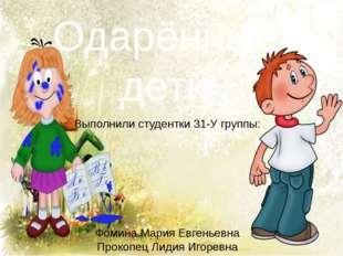 Одарённые дети Выполнили студентки 31-У группы: Фомина Мария Евгеньевна Проко