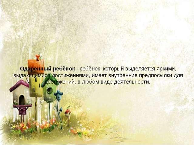 Одаренный ребёнок - ребёнок, который выделяется яркими, выдающимися достижени...