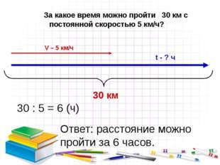 За какое время можно пройти 30 км с постоянной скоростью 5 км/ч? 30 : 5 = 6