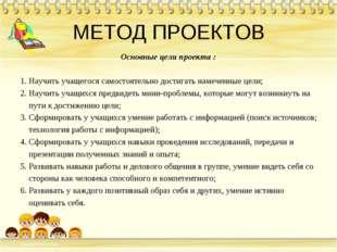 МЕТОД ПРОЕКТОВ Основные цели проекта : 1. Научить учащегося самостоятельно до