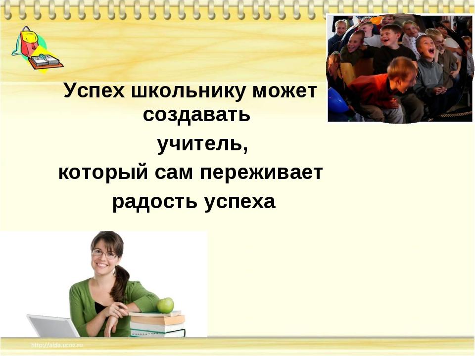 Успех школьнику может создавать учитель, который сам переживает радость успеха