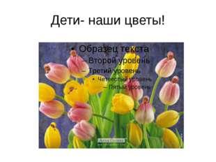 Дети- наши цветы!