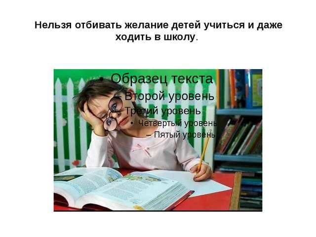 Нельзя отбивать желание детей учиться и даже ходить в школу.