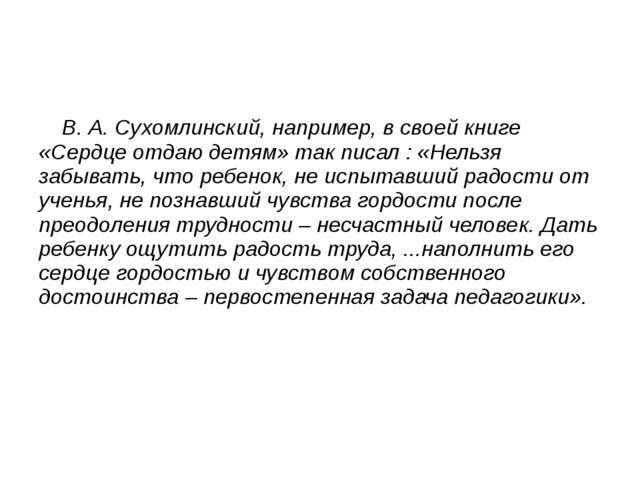 В. А. Сухомлинский, например, в своей книге «Сердце отдаю детям» так писал :...