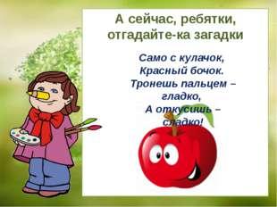 Само с кулачок, Красный бочок. Тронешь пальцем – гладко, А откусишь – сладко!