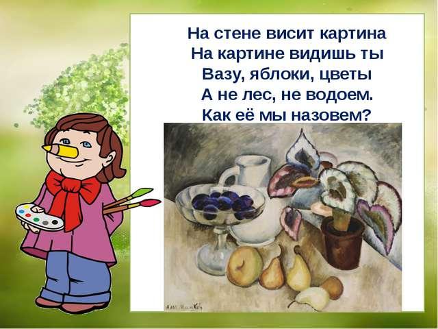 На стене висит картина На картине видишь ты Вазу, яблоки, цветы А не лес, не...