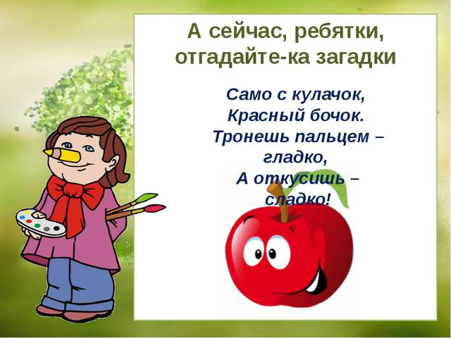 Само с кулачок, Красный бочок. Тронешь пальцем – гладко, А откусишь – сладко!...