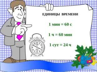 ЕДИНИЦЫ ВРЕМЕНИ 1 мин = 60 с 1 ч = 60 мин 1 сут = 24 ч