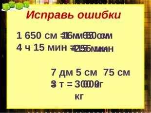 Исправь ошибки 1 650 см = 1 м 65 см 16 м 50 см 4 ч 15 мин = 415 мин 255 мин 7