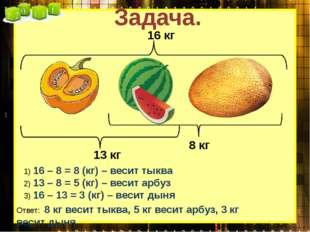 Задача. 1) 16 – 8 = 8 (кг) – весит тыква 2) 13 – 8 = 5 (кг) – весит арбуз 3)