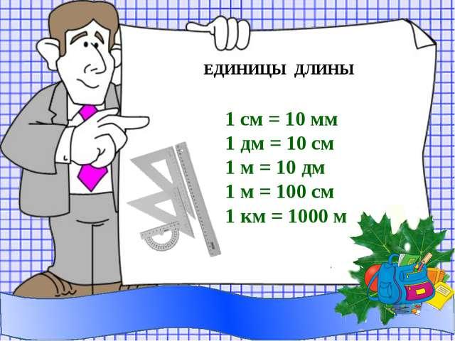 ЕДИНИЦЫ ДЛИНЫ 1 см = 10 мм 1 дм = 10 см 1 м = 10 дм 1 м = 100 см 1 км = 1000 м