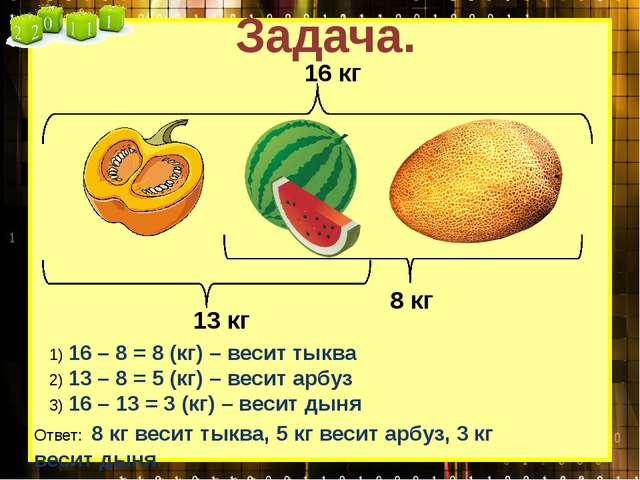 Задача. 1) 16 – 8 = 8 (кг) – весит тыква 2) 13 – 8 = 5 (кг) – весит арбуз 3)...