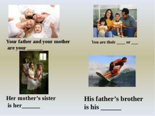 You are their ____ or ___ Your father and your mother are your ______ Her mo