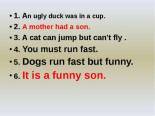 1. An ugly duck was in a cup. 2. A mother had a son. 3. A cat can jump but c