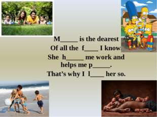 M_____ is the dearest Of all the f____ I know. She h_____ me work and helps