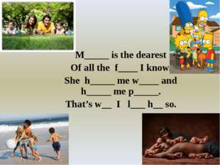 M_____ is the dearest Of all the f____ I know. She h_____ me w____ and h____