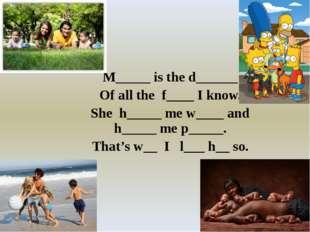 M_____ is the d______ Of all the f____ I know. She h_____ me w____ and h____
