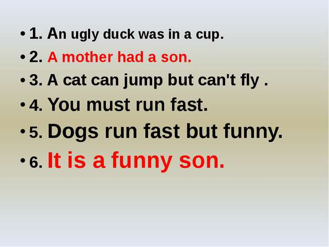 1. An ugly duck was in a cup. 2. A mother had a son. 3. A cat can jump but c...