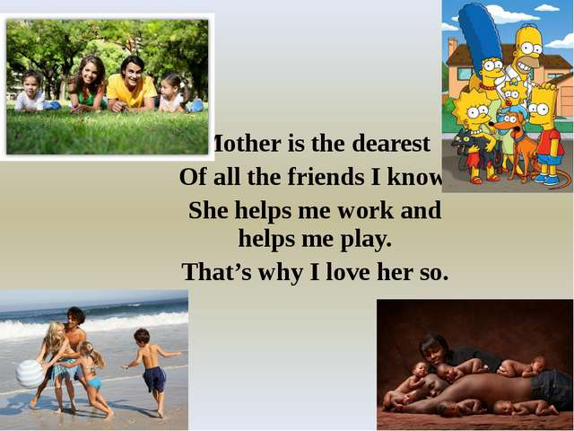 Mother is the dearest Of all the friends I know. She helps me work and helps...