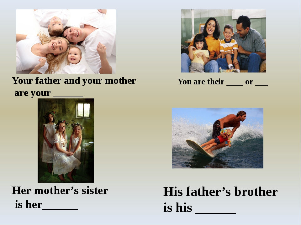 You are their ____ or ___ Your father and your mother are your ______ Her mo...