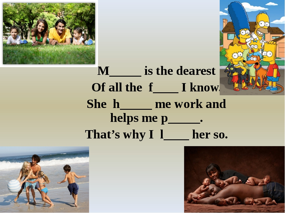 M_____ is the dearest Of all the f____ I know. She h_____ me work and helps...