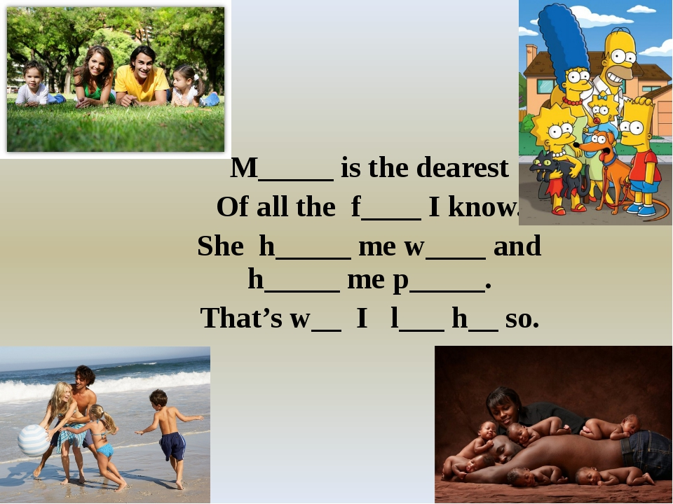 M_____ is the dearest Of all the f____ I know. She h_____ me w____ and h____...