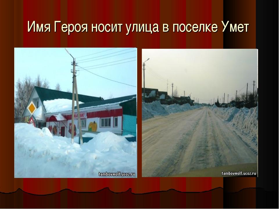 Имя Героя носит улица в поселке Умет