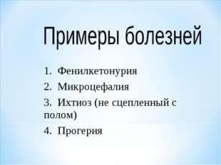 1. Фенилкетонурия 2. Микроцефалия 3. Ихтиоз (не сцепленный с полом) 4. Прогерия