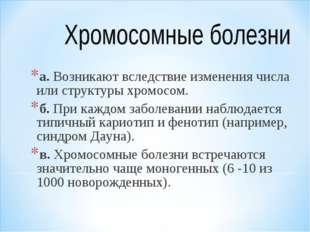 а. Возникают вследствие изменения числа или структуры хромосом. б. При каждом