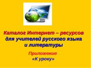 Каталог Интернет – ресурсов для учителей русского языка и литературы  Прило