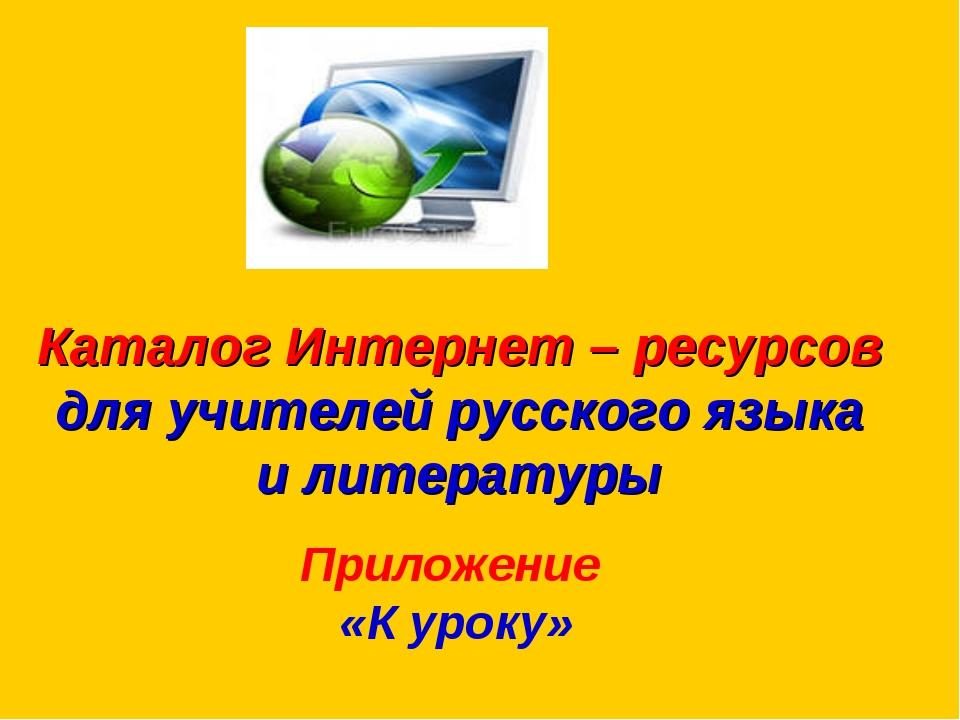 Каталог Интернет – ресурсов для учителей русского языка и литературы  Прило...