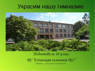 """Украсим нашу гимназию Подготовили 10 класс КУ """"Успенская гимназия № 2"""" Руково"""
