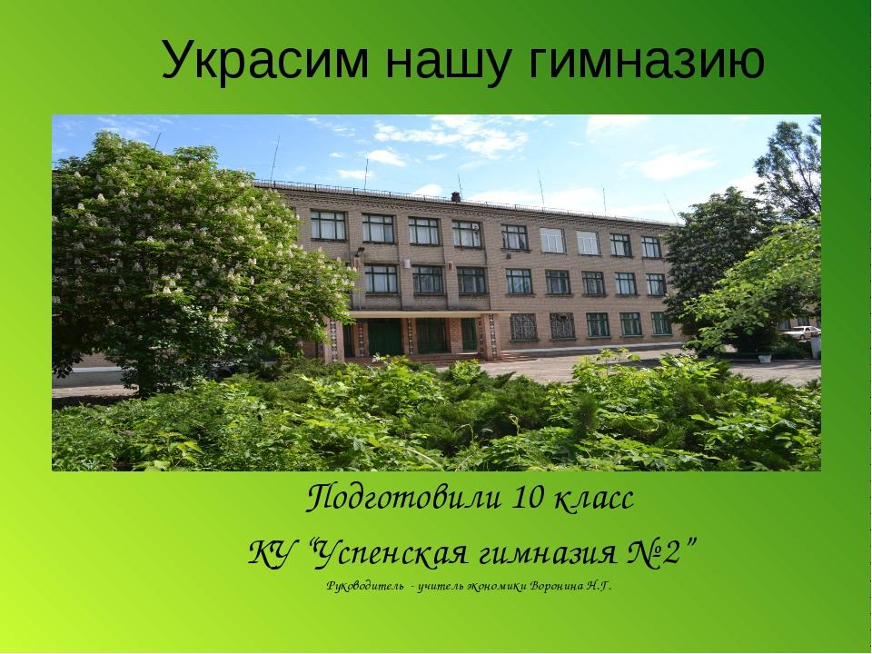 """Украсим нашу гимназию Подготовили 10 класс КУ """"Успенская гимназия № 2"""" Руково..."""
