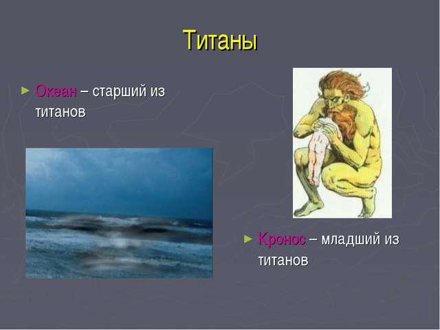 Титаны Океан – старший из титанов Кронос – младший из титанов