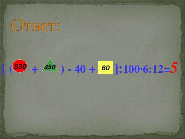 [ ( + ) - 40 + ]:100·6:12=5 450 60 530