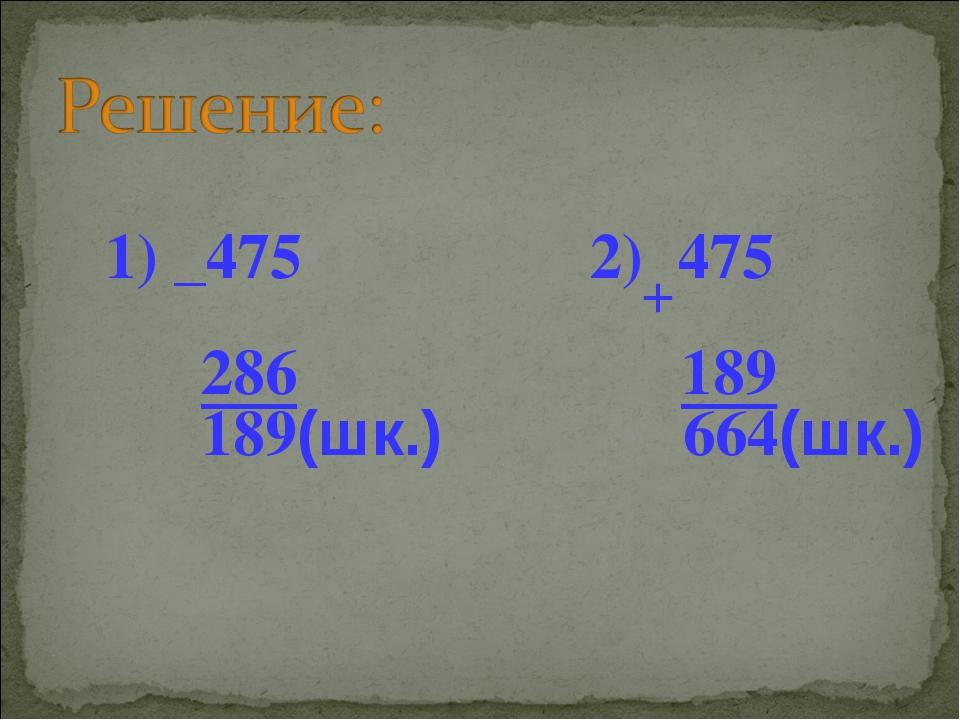 1) _475 2) 475 286 189 189(шк.) 664(шк.) +