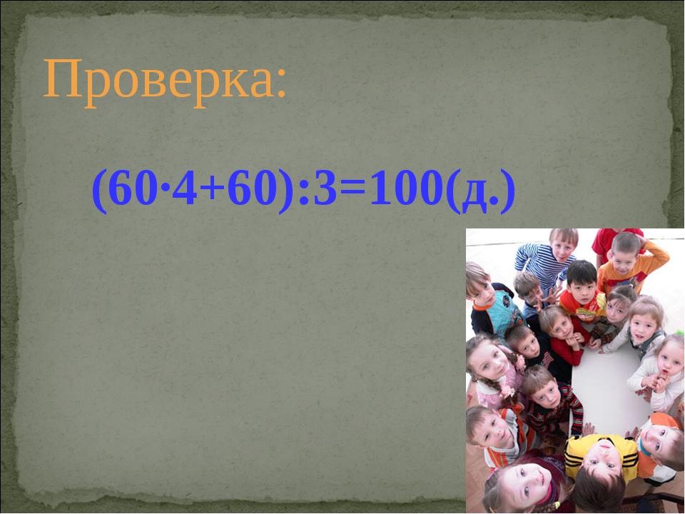 Проверка: (60·4+60):3=100(д.)