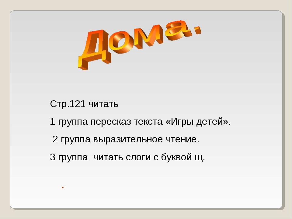 Стр.121 читать 1 группа пересказ текста «Игры детей». 2 группа выразительное...