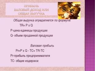 Общая выручка определяется по формуле: TR= P x Q P-цена единицы продукции