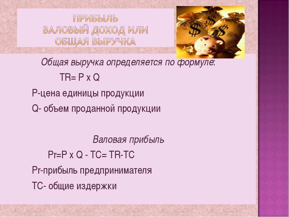 Общая выручка определяется по формуле: TR= P x Q P-цена единицы продукции...