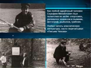 Как любой одарённый человек Серафим Михайлович был талантлив во всём: спортсм