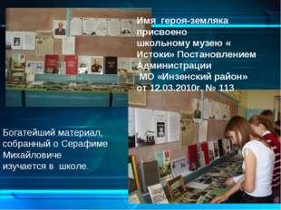 Богатейший материал, собранный о Серафиме Михайловиче изучается в школе. Имя