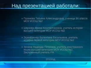 Над презентацией работали: Пузанова Татьяна Александровна, ученица 9А класса