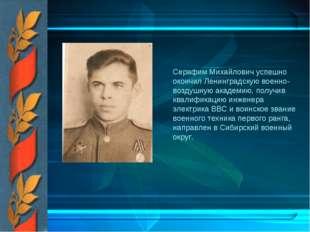 Серафим Михайлович успешно окончил Ленинградскую военно-воздушную академию,