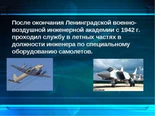 После окончания Ленинградской военно-воздушной инженерной академии с 1942 г.