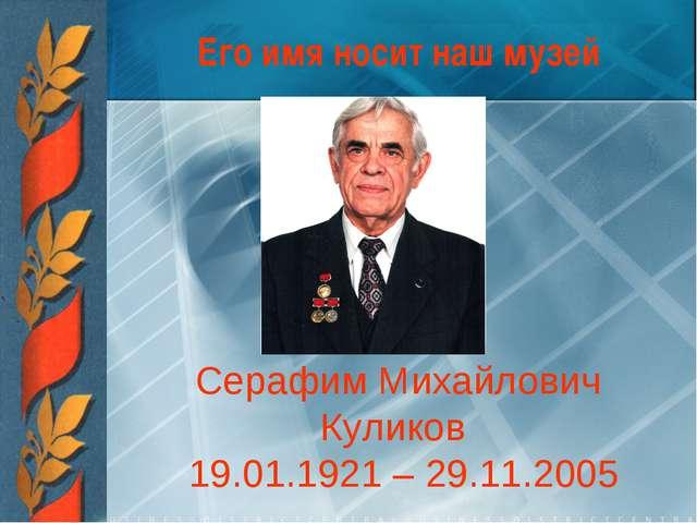 Его имя носит наш музей Серафим Михайлович Куликов 19.01.1921 – 29.11.2005