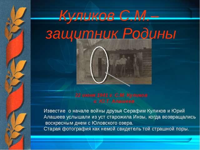 Куликов С.М.– защитник Родины 22 июня 1941 г. С.М. Куликов и Ю.Т. Алашеев Изв...