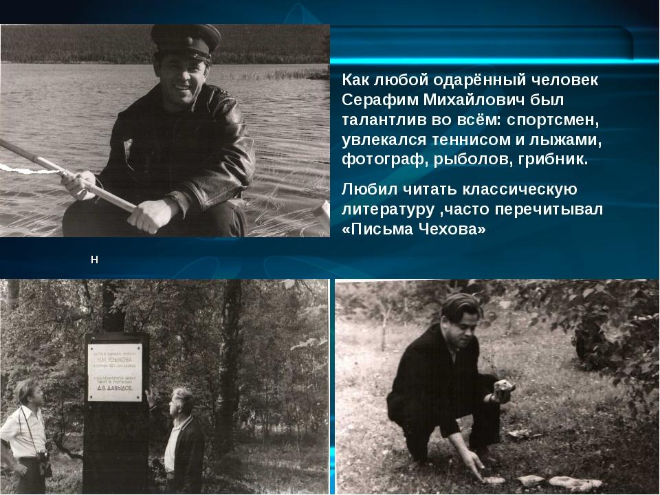 Как любой одарённый человек Серафим Михайлович был талантлив во всём: спортсм...